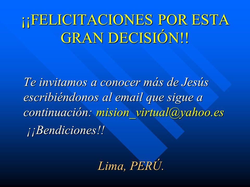 ¡¡FELICITACIONES POR ESTA GRAN DECISIÓN!! Te invitamos a conocer más de Jesús escribiéndonos al email que sigue a continuación: mision_virtual@yahoo.e