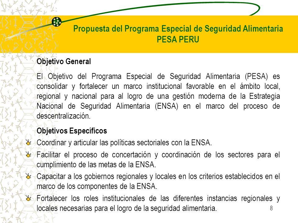 8 Objetivo General El Objetivo del Programa Especial de Seguridad Alimentaria (PESA) es consolidar y fortalecer un marco institucional favorable en el ámbito local, regional y nacional para al logro de una gestión moderna de la Estrategia Nacional de Seguridad Alimentaria (ENSA) en el marco del proceso de descentralización.