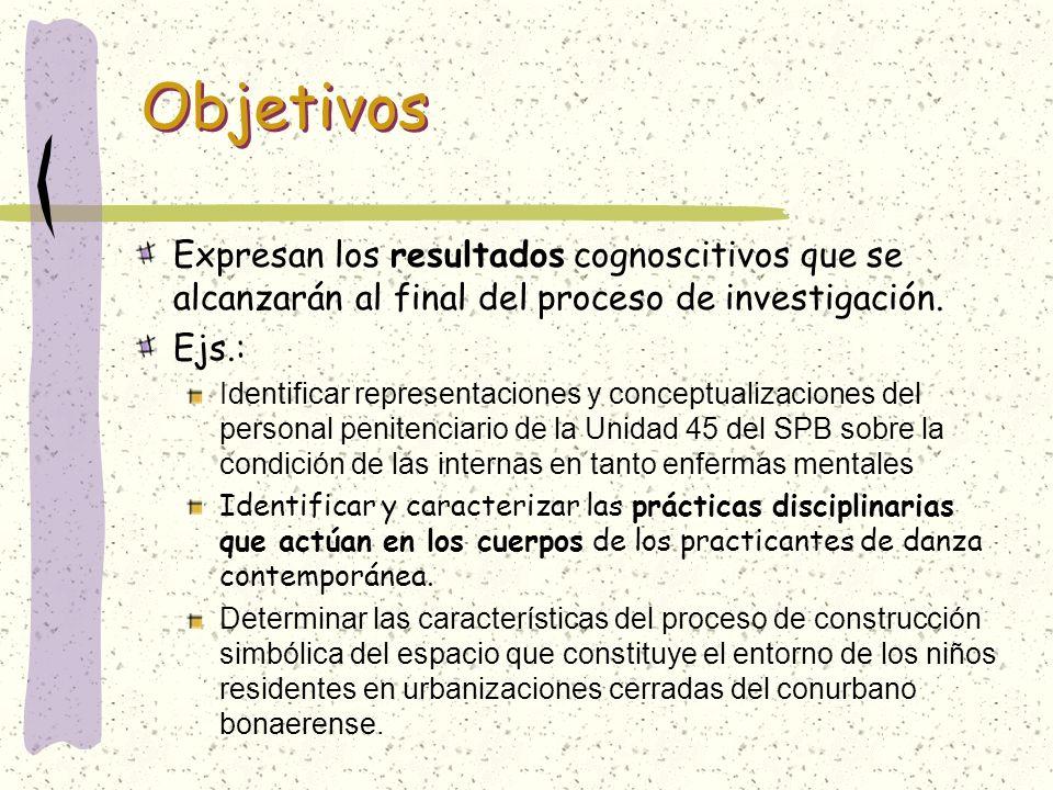 Objetivos Expresan los resultados cognoscitivos que se alcanzarán al final del proceso de investigación. Ejs.: Identificar representaciones y conceptu