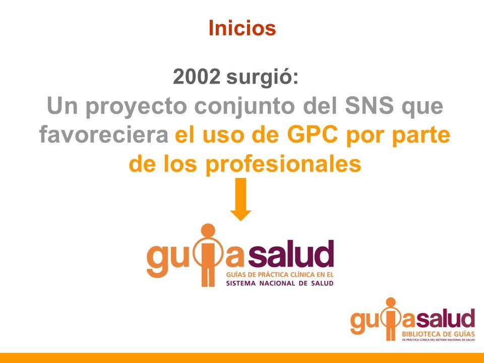 2002 surgió: Un proyecto conjunto del SNS que favoreciera el uso de GPC por parte de los profesionales Inicios