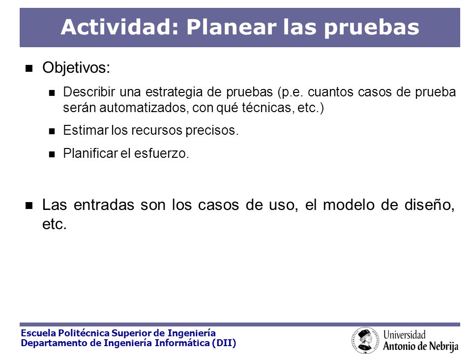 Escuela Politécnica Superior de Ingeniería Departamento de Ingeniería Informática (DII) Actividad: Planear las pruebas Objetivos: Describir una estrat