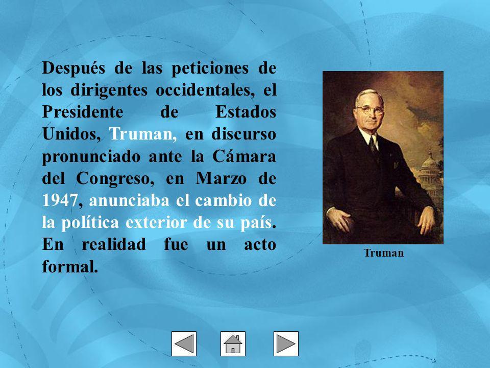 Después de las peticiones de los dirigentes occidentales, el Presidente de Estados Unidos, Truman, en discurso pronunciado ante la Cámara del Congreso, en Marzo de 1947, anunciaba el cambio de la política exterior de su país.