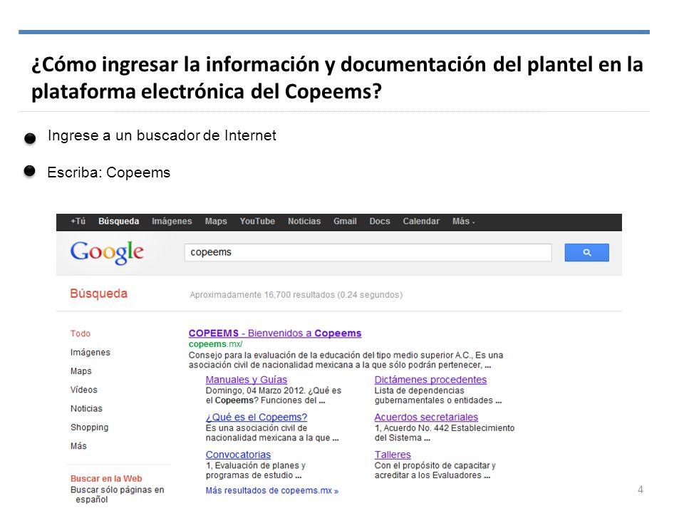 ¿Cómo ingresar la información y documentación del plantel en la plataforma electrónica del Copeems? Ingrese a un buscador de Internet Escriba: Copeems