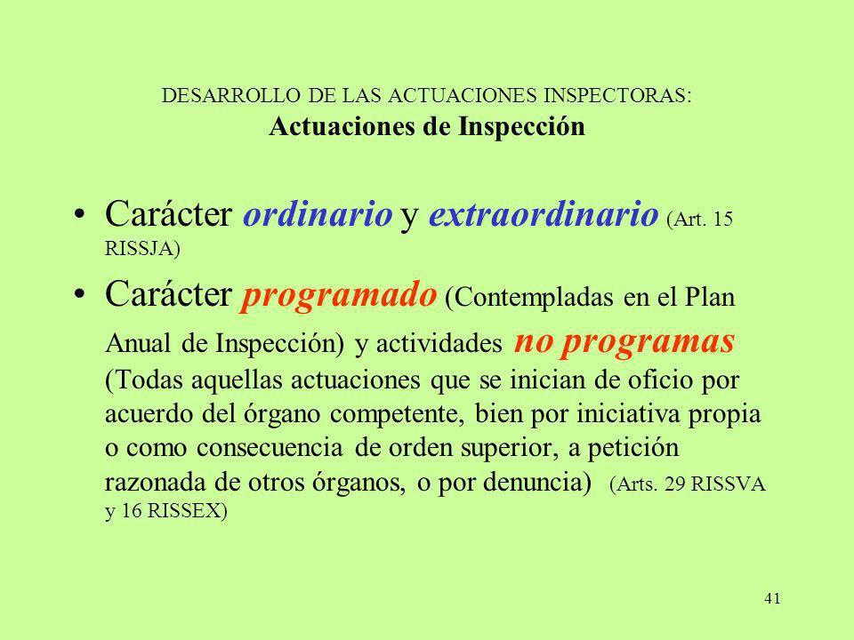 41 DESARROLLO DE LAS ACTUACIONES INSPECTORAS : Actuaciones de Inspección Carácter ordinario y extraordinario (Art. 15 RISSJA) Carácter programado (Con