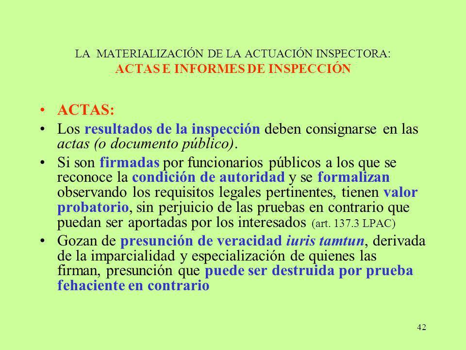 42 LA MATERIALIZACIÓN DE LA ACTUACIÓN INSPECTORA : ACTAS E INFORMES DE INSPECCIÓN ACTAS: Los resultados de la inspección deben consignarse en las acta