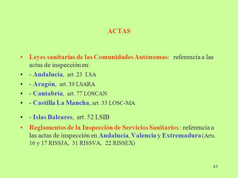 43 ACTAS Leyes sanitarias de las Comunidades Autónomas: referencia a las actas de inspección en: - Andalucía, art. 23 LSA - Aragón, art. 39 LSARA - Ca