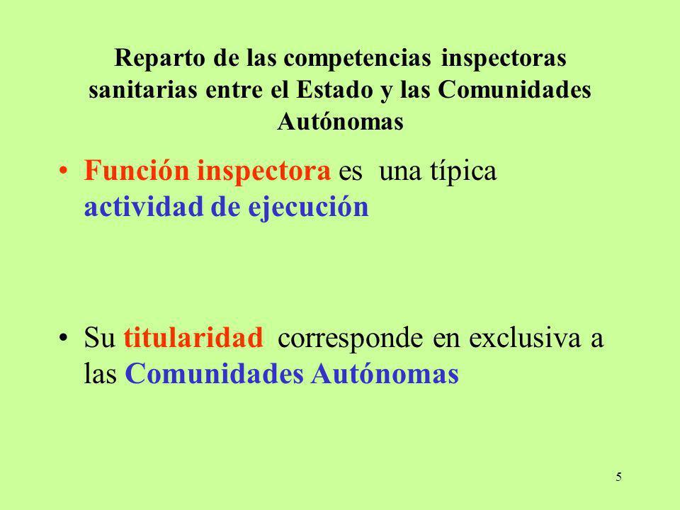 5 Reparto de las competencias inspectoras sanitarias entre el Estado y las Comunidades Autónomas Función inspectora es una típica actividad de ejecuci