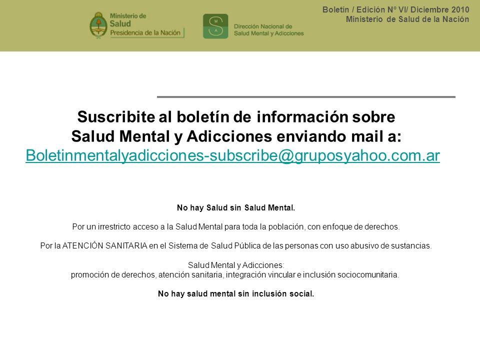 Boletín / Edición Nº VI/ Diciembre 2010 Ministerio de Salud de la Nación Suscribite al boletín de información sobre Salud Mental y Adicciones enviando