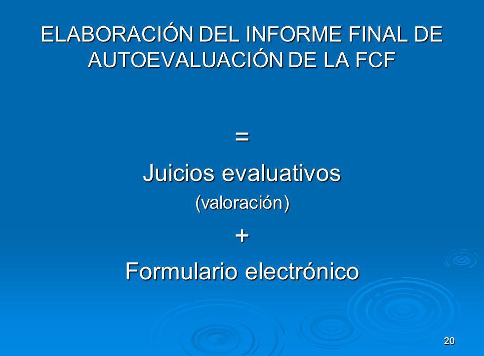 ELABORACIÓN DEL INFORME FINAL DE AUTOEVALUACIÓN DE LA FCF = Juicios evaluativos (valoración)+ Formulario electrónico 20