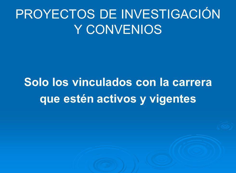 PROYECTOS DE INVESTIGACIÓN Y CONVENIOS Solo los vinculados con la carrera que estén activos y vigentes