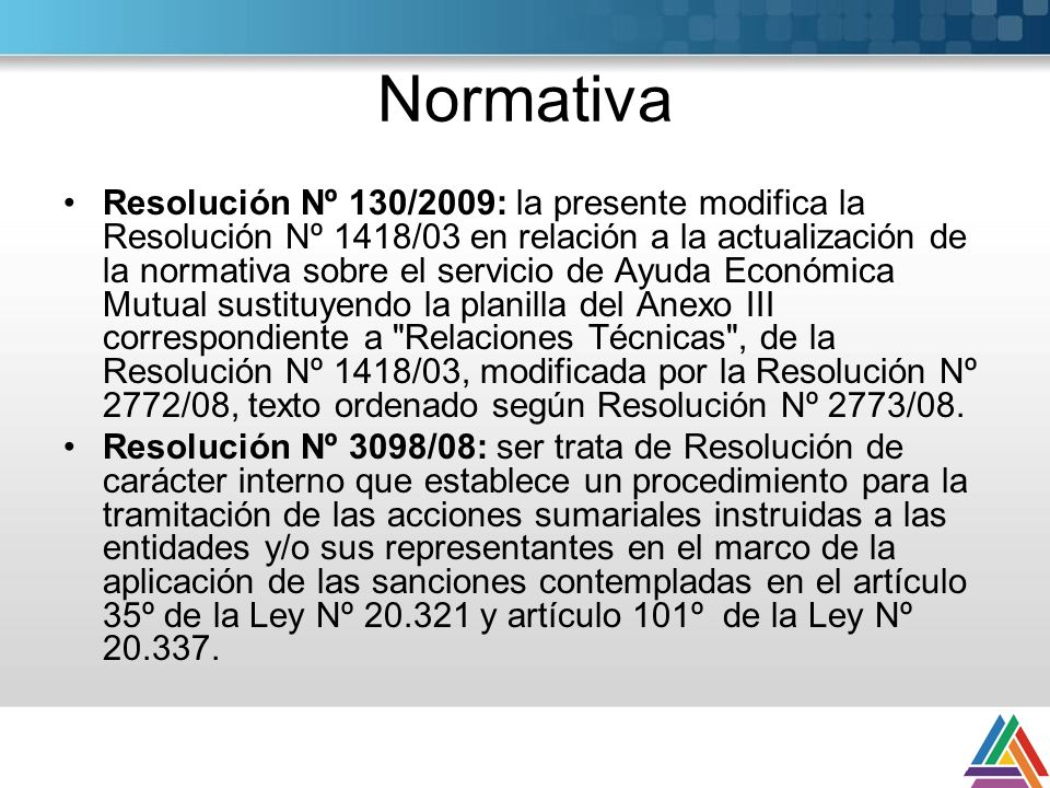 Normativa Resolución Nº 130/2009: la presente modifica la Resolución Nº 1418/03 en relación a la actualización de la normativa sobre el servicio de Ayuda Económica Mutual sustituyendo la planilla del Anexo III correspondiente a Relaciones Técnicas , de la Resolución Nº 1418/03, modificada por la Resolución Nº 2772/08, texto ordenado según Resolución Nº 2773/08.