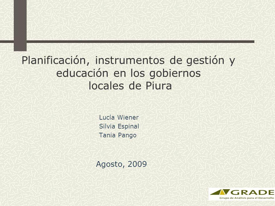 Planificación, instrumentos de gestión y educación en los gobiernos locales de Piura Lucía Wiener Silvia Espinal Tania Pango Agosto, 2009