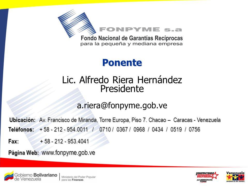 Ponente Lic. Alfredo Riera Hernández Presidente a.riera@fonpyme.gob.ve Teléfonos: + 58 - 212 - 954.0011 / 0710 / 0367 / 0968 / 0434 / 0519 / 0756 Telé