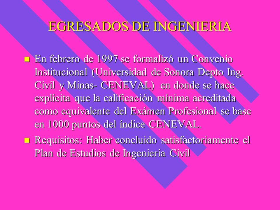 EGRESADOS DE INGENIERIA En febrero de 1997 se formalizó un Convenio Institucional (Universidad de Sonora Depto Ing. Civil y Minas- CENEVAL) en donde s
