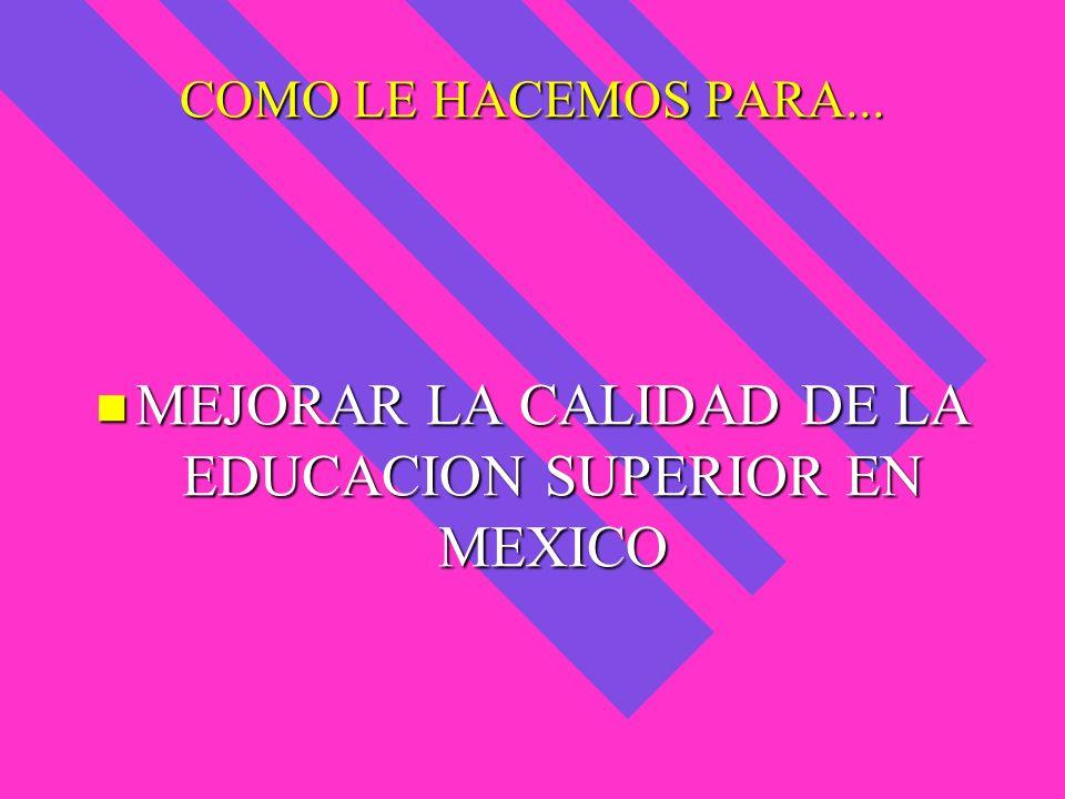 COMO LE HACEMOS PARA... MEJORAR LA CALIDAD DE LA EDUCACION SUPERIOR EN MEXICO MEJORAR LA CALIDAD DE LA EDUCACION SUPERIOR EN MEXICO