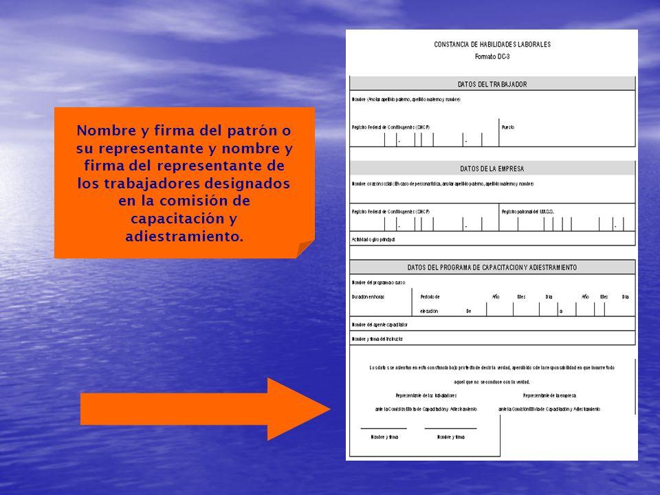 Nombre y firma del patrón o su representante y nombre y firma del representante de los trabajadores designados en la comisión de capacitación y adiestramiento.