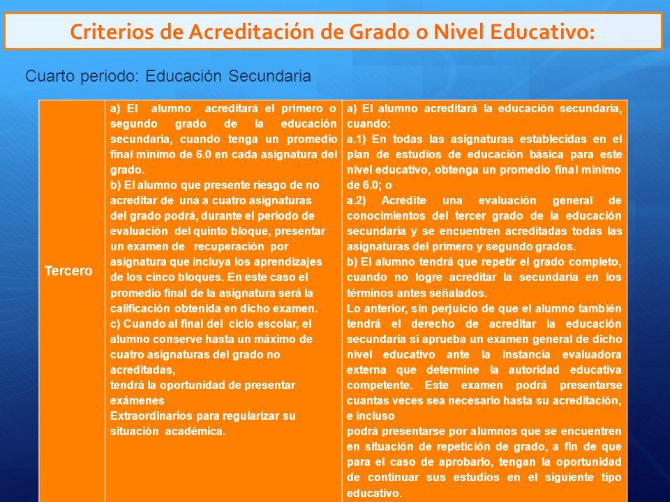 Criterios de Acreditación de Grado o Nivel Educativo: Cuarto periodo: Educación Secundaria Tercero a) El alumno acreditará el primero o segundo grado