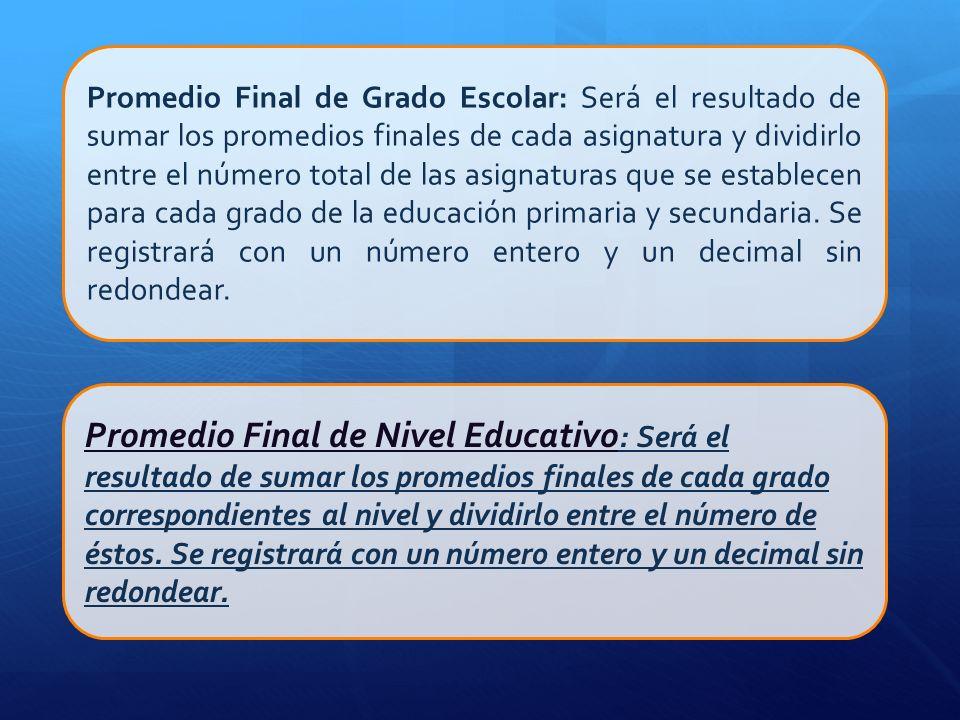 Promedio Final de Grado Escolar: Será el resultado de sumar los promedios finales de cada asignatura y dividirlo entre el número total de las asignatu
