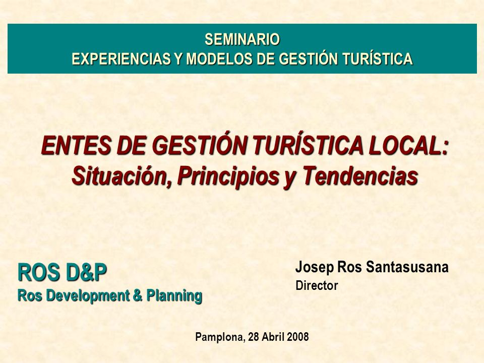 ENTES DE GESTIÓN TURÍSTICA LOCAL: Situación, Principios y Tendencias ROS D&P Ros Development & Planning Josep Ros Santasusana Director Pamplona, 28 Ab