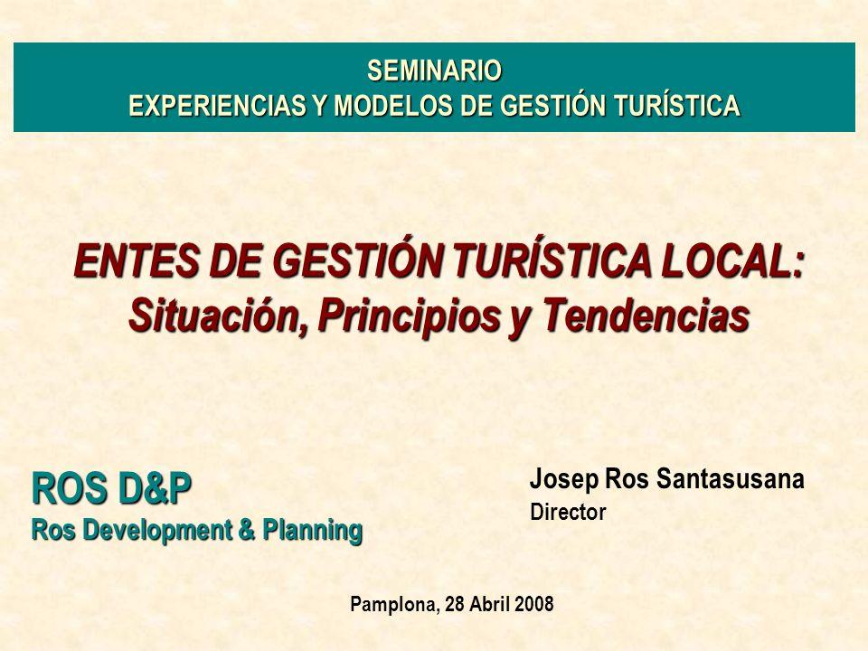Muchas Gracias por su atención Entes de Gestión Turística Local ROS D&P Seminario Pamplona /Abril 08 Josep Ros Santasusana Director ROS Development & PlanningS.L ROS Development & Planning S.L Web: www.rosdp.com E-mail: jros@rosdp.com