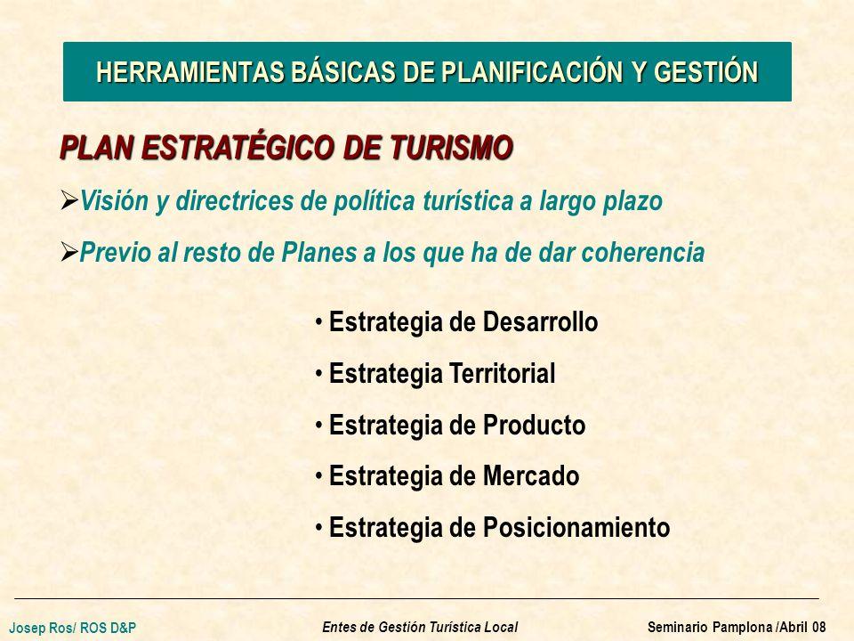 Visión y directrices de política turística a largo plazo Previo al resto de Planes a los que ha de dar coherencia HERRAMIENTAS BÁSICAS DE PLANIFICACIÓN Y GESTIÓN PLAN ESTRATÉGICO DE TURISMO Estrategia de Desarrollo Estrategia Territorial Estrategia de Producto Estrategia de Mercado Estrategia de Posicionamiento Entes de Gestión Turística Local Josep Ros/ ROS D&P Seminario Pamplona /Abril 08