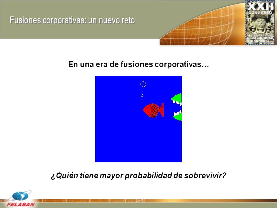 Fusiones corporativas: un nuevo reto En una era de fusiones corporativas… ¿Quién tiene mayor probabilidad de sobrevivir?