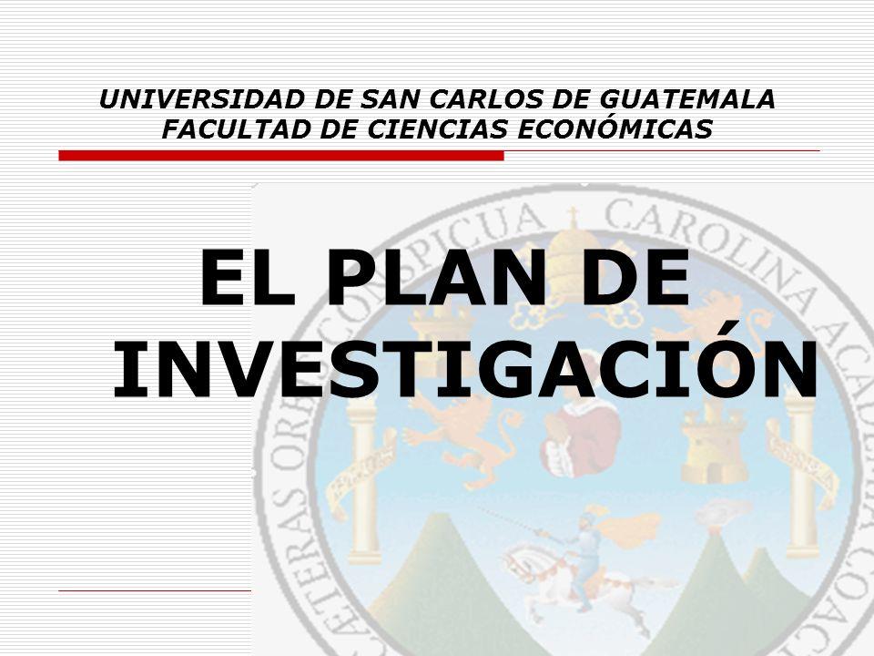 UNIVERSIDAD DE SAN CARLOS DE GUATEMALA FACULTAD DE CIENCIAS ECONÓMICAS EL PLAN DE INVESTIGACIÓN