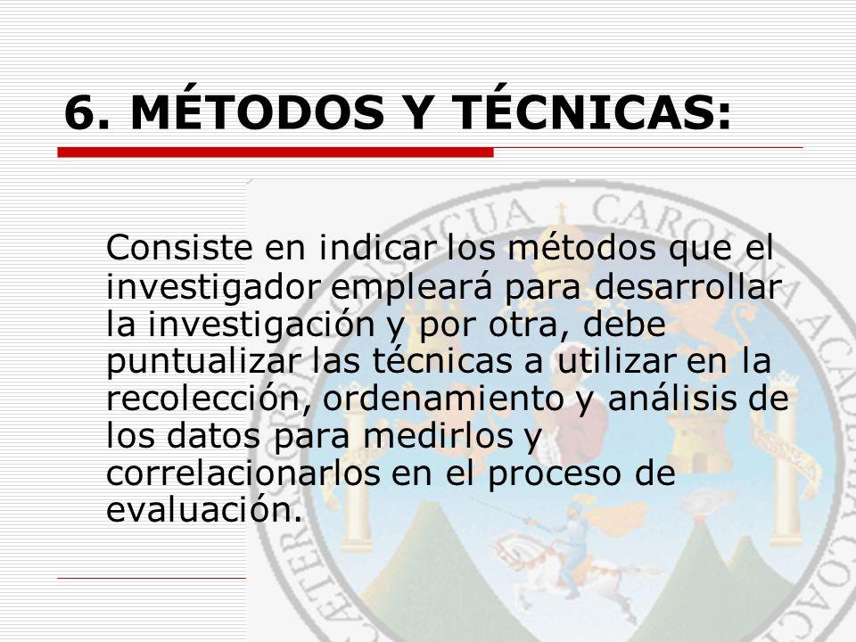 6. MÉTODOS Y TÉCNICAS: Consiste en indicar los métodos que el investigador empleará para desarrollar la investigación y por otra, debe puntualizar las