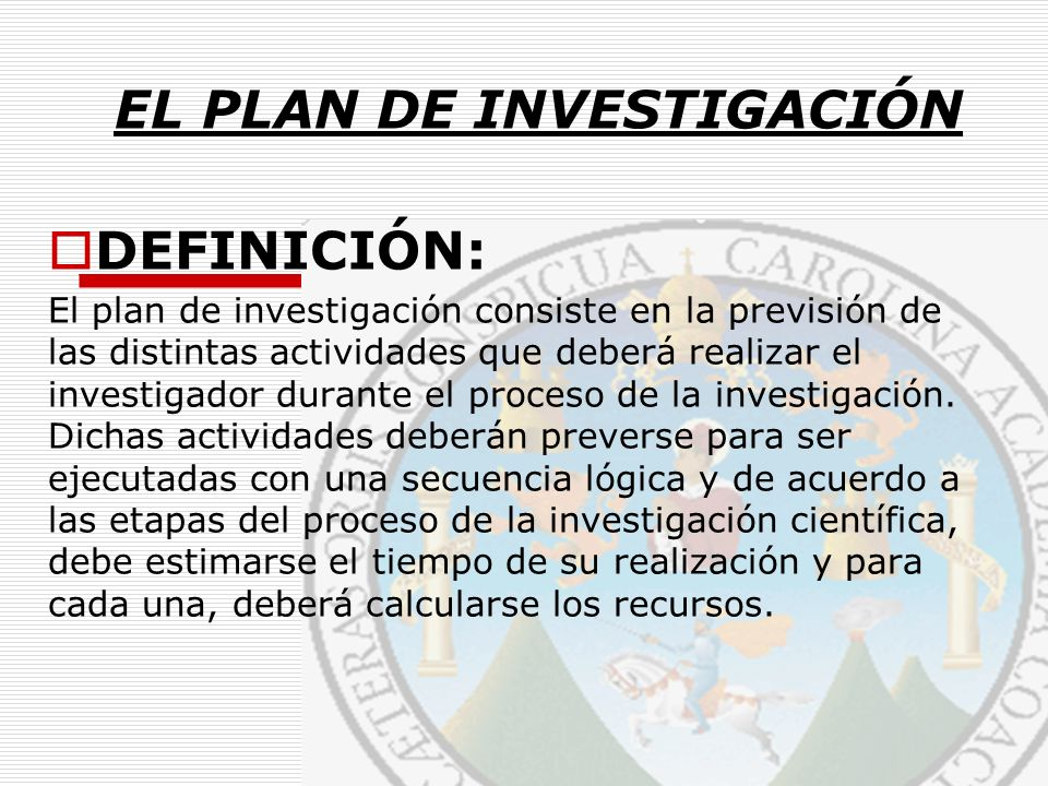 DEFINICIÓN: El plan de investigación consiste en la previsión de las distintas actividades que deberá realizar el investigador durante el proceso de l