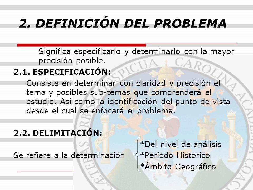 2. DEFINICIÓN DEL PROBLEMA Significa especificarlo y determinarlo con la mayor precisión posible. 2.1. ESPECIFICACIÓN: Consiste en determinar con clar