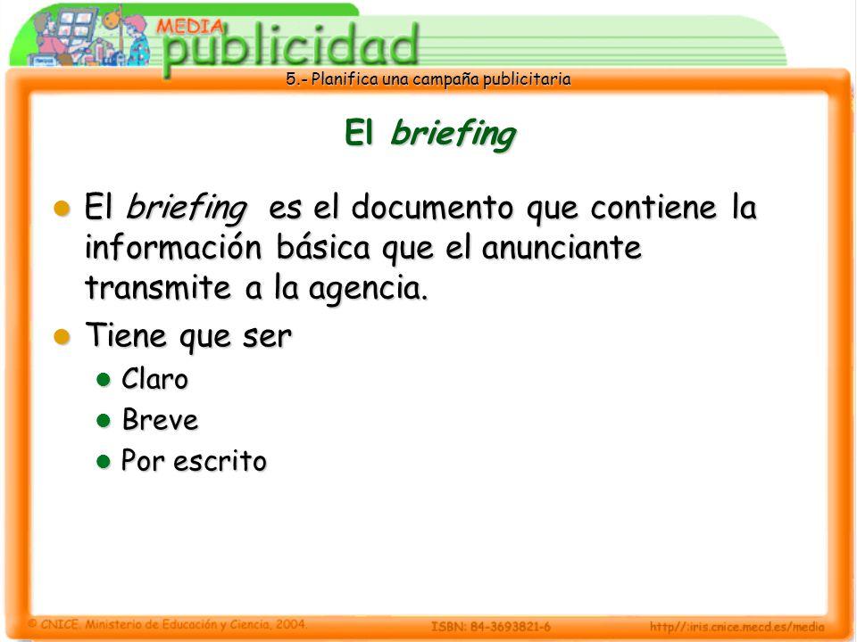 5.- Planifica una campaña publicitaria El briefing El briefing es el documento que contiene la información básica que el anunciante transmite a la age