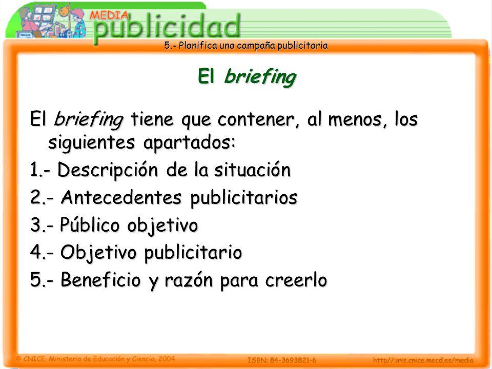 5.- Planifica una campaña publicitaria El briefing El briefing tiene que contener, al menos, los siguientes apartados: 1.- Descripción de la situación