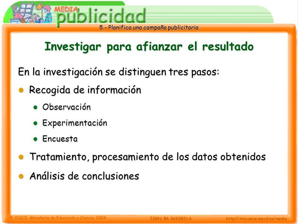 5.- Planifica una campaña publicitaria Investigar para afianzar el resultado En la investigación se distinguen tres pasos: Recogida de información Rec