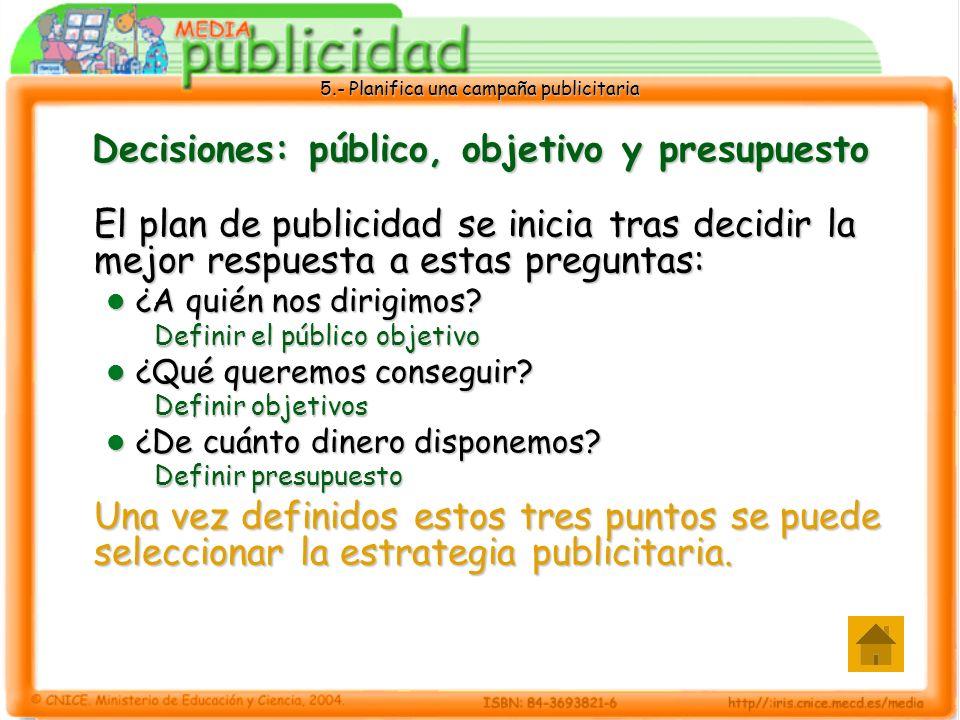 5.- Planifica una campaña publicitaria Decisiones: público, objetivo y presupuesto El plan de publicidad se inicia tras decidir la mejor respuesta a e