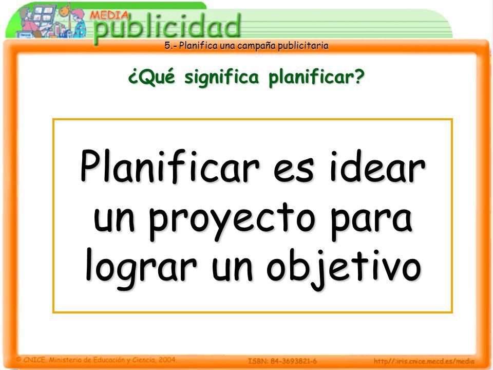 5.- Planifica una campaña publicitaria ¿Qué significa planificar? Planificar es idear un proyecto para lograr un objetivo