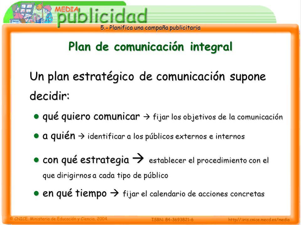 5.- Planifica una campaña publicitaria Plan de comunicación integral Un plan estratégico de comunicación supone decidir: qué quiero comunicar fijar lo