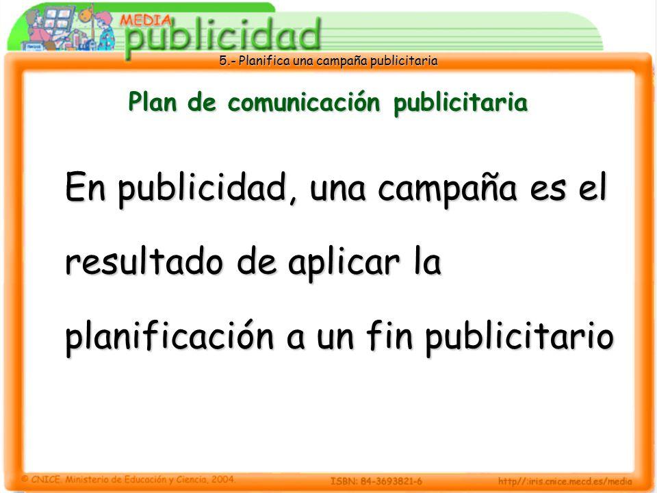 5.- Planifica una campaña publicitaria Plan de comunicación publicitaria En publicidad, una campaña es el resultado de aplicar la planificación a un f