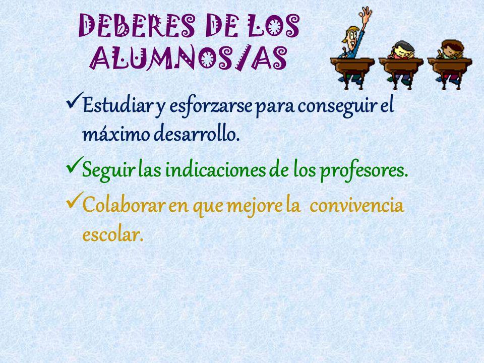 DEBERES DE LOS ALUMNOS/AS Estudiar y esforzarse para conseguir el máximo desarrollo. Seguir las indicaciones de los profesores. Colaborar en que mejor