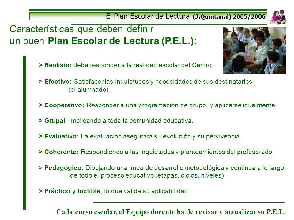 El Plan Escolar de Lectura (J.Quintanal) 2005/2006 Características que deben definir un buen Plan Escolar de Lectura (P.E.L.): > Realista: debe respon