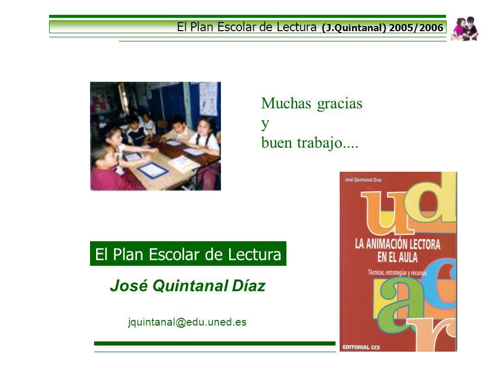El Plan Escolar de Lectura (J.Quintanal) 2005/2006 Muchas gracias y buen trabajo.... José Quintanal Díaz jquintanal@edu.uned.es El Plan Escolar de Lec