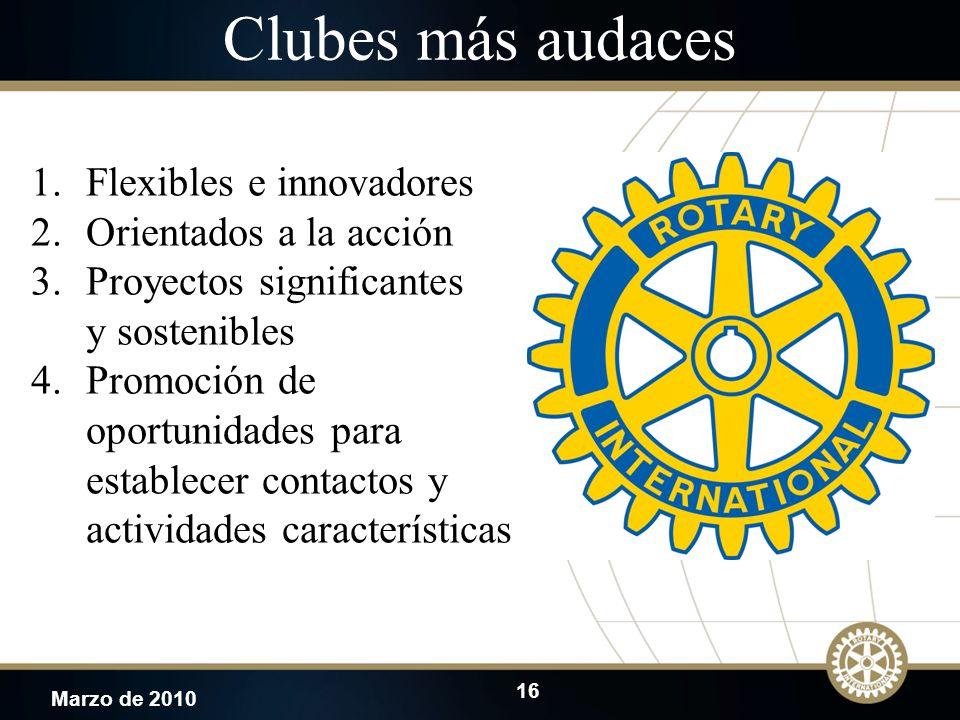 16 Marzo de 2010 Clubes más audaces 1.Flexibles e innovadores 2.Orientados a la acción 3.Proyectos significantes y sostenibles 4.Promoción de oportuni