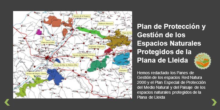 Hemos redactado los Panes de Gestión de los espacios Red Natura 2000 y el Plan Especial de Protección del Medio Natural y del Paisaje de los espacios naturales protegidos de la Plana de Lleida Plan de Protección y Gestión de los Espacios Naturales Protegidos de la Plana de Lleida