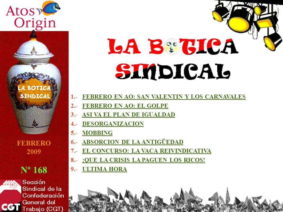 1.- FEBRERO EN AO: SAN VALENTIN Y LOS CARNAVALESFEBRERO EN AO: SAN VALENTIN Y LOS CARNAVALES 2.- FEBRERO EN AO: EL GOLPEFEBRERO EN AO: EL GOLPE 3.- ASI VA EL PLAN DE IGUALDADASI VA EL PLAN DE IGUALDAD 4.- DESORGANIZACIONDESORGANIZACION 5.- MOBBINGMOBBING 6.- ABSORCION DE LA ANTIGÜEDADABSORCION DE LA ANTIGÜEDAD 7.- EL CONCURSO: LA VACA REIVINDICATIVAEL CONCURSO: LA VACA REIVINDICATIVA 8.- ¡QUE LA CRISIS LA PAGUEN LOS RICOS!¡QUE LA CRISIS LA PAGUEN LOS RICOS.