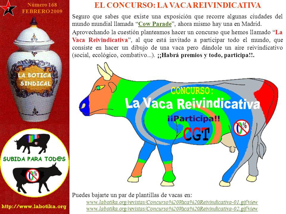 EL CONCURSO: LA VACA REIVINDICATIVA 7 Número 168 FEBRERO 2009 Seguro que sabes que existe una exposición que recorre algunas ciudades del mundo mundial llamada Cow Parade, ahora mismo hay una en Madrid.Cow Parade Aprovechando la cuestión planteamos hacer un concurso que hemos llamado La Vaca Reivindicativa, al que está invitado a participar todo el mundo, que consiste en hacer un dibujo de una vaca pero dándole un aire reivindicativo (social, ecológico, combativo...).