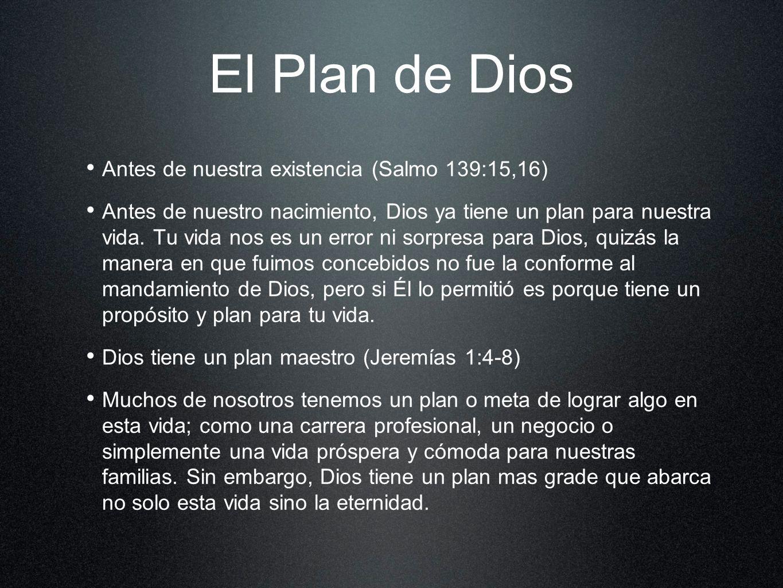 El Plan de Dios Antes de nuestra existencia (Salmo 139:15,16) Antes de nuestro nacimiento, Dios ya tiene un plan para nuestra vida. Tu vida nos es un
