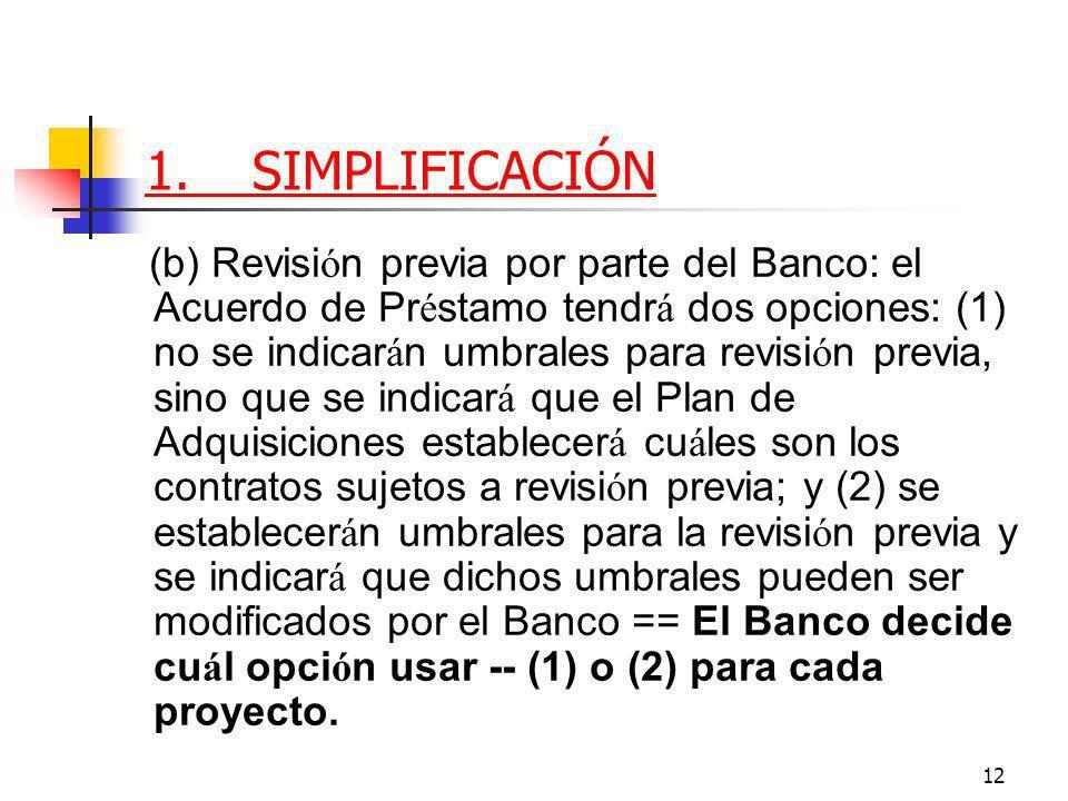 12 1.SIMPLIFICACIÓN (b) Revisi ó n previa por parte del Banco: el Acuerdo de Pr é stamo tendr á dos opciones: (1) no se indicar á n umbrales para revisi ó n previa, sino que se indicar á que el Plan de Adquisiciones establecer á cu á les son los contratos sujetos a revisi ó n previa; y (2) se establecer á n umbrales para la revisi ó n previa y se indicar á que dichos umbrales pueden ser modificados por el Banco == El Banco decide cu á l opci ó n usar -- (1) o (2) para cada proyecto.