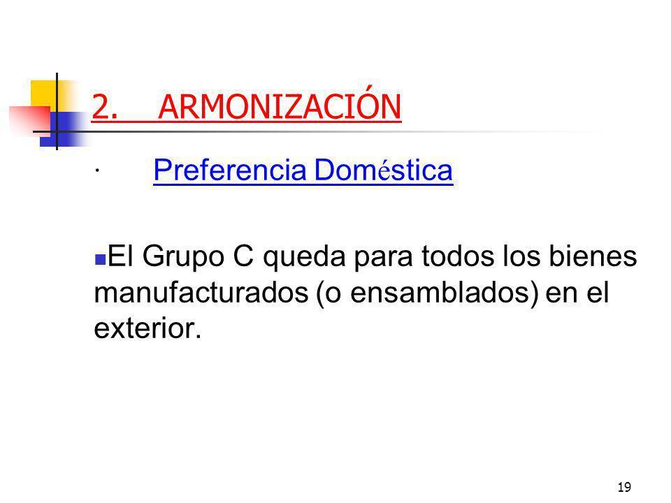 19 2.ARMONIZACIÓN · Preferencia Dom é stica El Grupo C queda para todos los bienes manufacturados (o ensamblados) en el exterior.