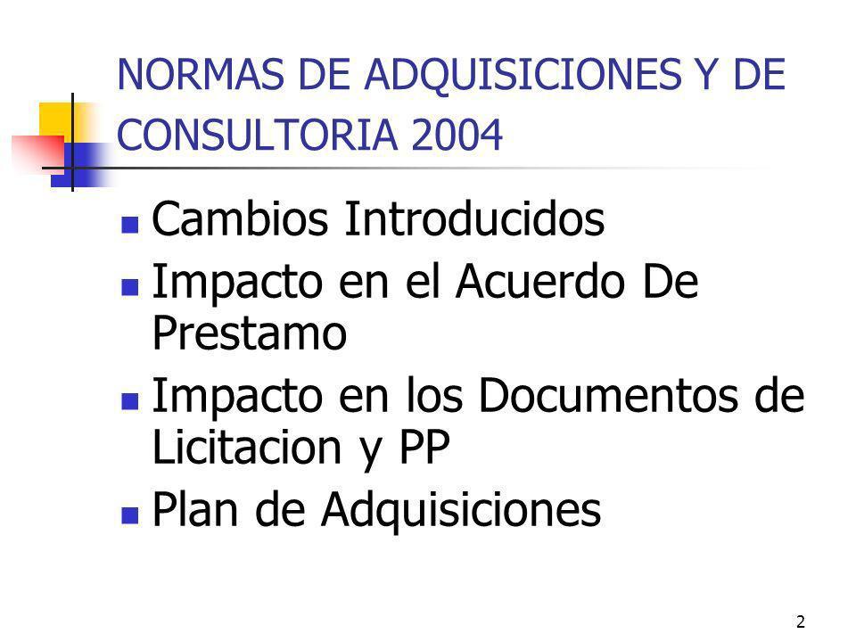 2 NORMAS DE ADQUISICIONES Y DE CONSULTORIA 2004 Cambios Introducidos Impacto en el Acuerdo De Prestamo Impacto en los Documentos de Licitacion y PP Plan de Adquisiciones