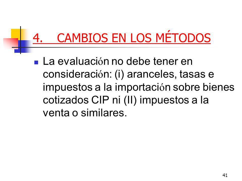 41 4.CAMBIOS EN LOS MÉTODOS La evaluaci ó n no debe tener en consideraci ó n: (i) aranceles, tasas e impuestos a la importaci ó n sobre bienes cotizados CIP ni (II) impuestos a la venta o similares.