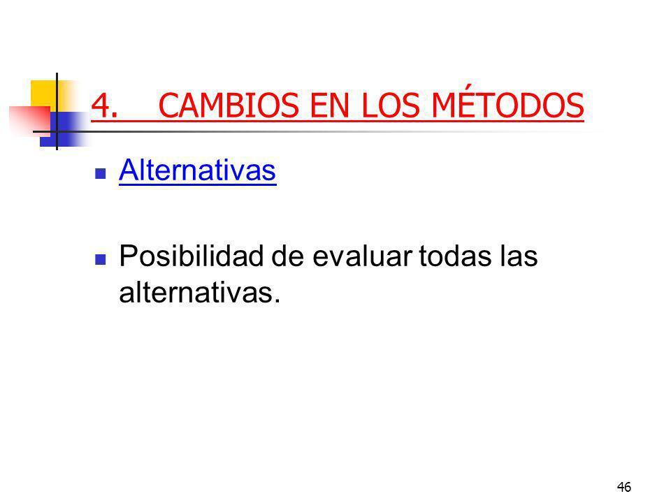 46 4.CAMBIOS EN LOS MÉTODOS Alternativas Posibilidad de evaluar todas las alternativas.